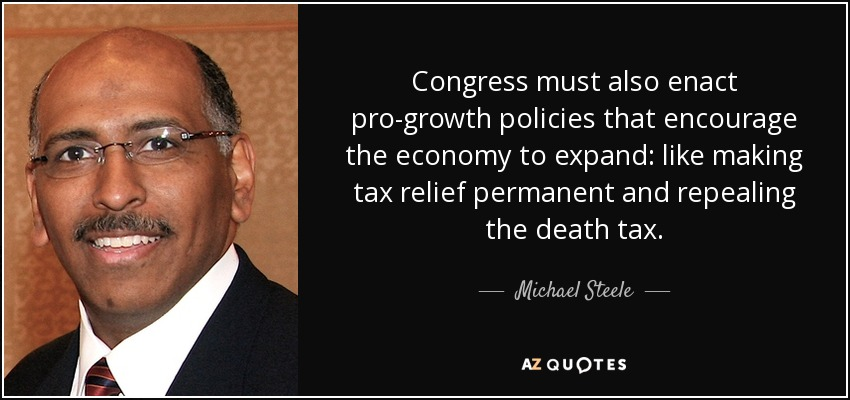 Congress must also enact pro-growth policies that encourage the economy to expand: like making tax relief permanent and repealing the death tax. - Michael Steele