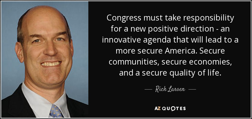 Congress must take responsibility for a new positive direction - an innovative agenda that will lead to a more secure America. Secure communities, secure economies, and a secure quality of life. - Rick Larsen