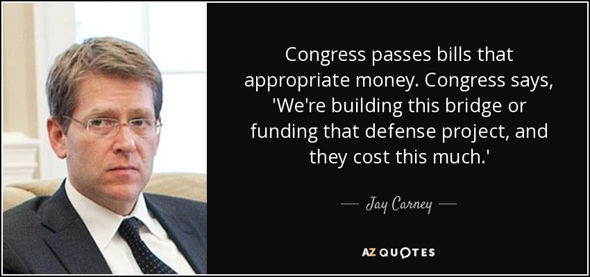 Congress passes bills that appropriate money. Congress says, 'We're building this bridge or funding that defense project, and they cost this much.' - Jay Carney