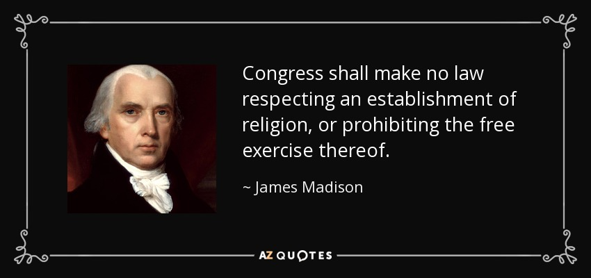 Congress shall make no law respecting an establishment of religion, or prohibiting the free exercise thereof. - James Madison