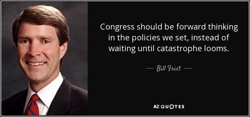 Congress should be forward thinking in the policies we set, instead of waiting until catastrophe looms. - Bill Frist