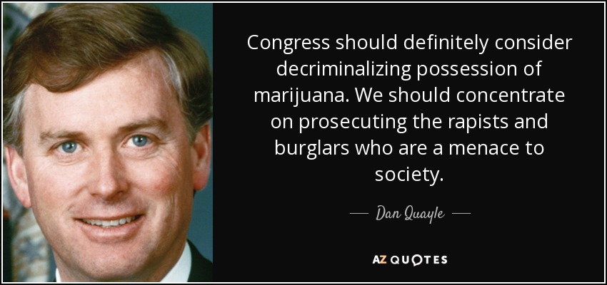 Congress should definitely consider decriminalizing possession of marijuana. We should concentrate on prosecuting the rapists and burglars who are a menace to society. - Dan Quayle