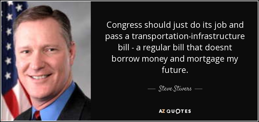 Congress should just do its job and pass a transportation-infrastructure bill - a regular bill that doesnt borrow money and mortgage my future. - Steve Stivers