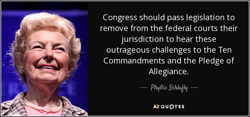 Congress should pass legislation to remove from the federal courts their jurisdiction to hear these outrageous challenges to the Ten Commandments and the Pledge of Allegiance. - Phyllis Schlafly