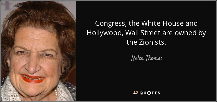 Congress, the White House, and Hollywood, Wall Street, are owned by the Zionists. - Helen Thomas