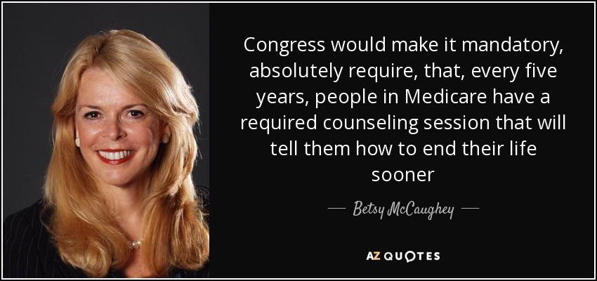 Congress would make it mandatory, absolutely require, that, every five years, people in Medicare have a required counseling session that will tell them how to end their life sooner - Betsy McCaughey