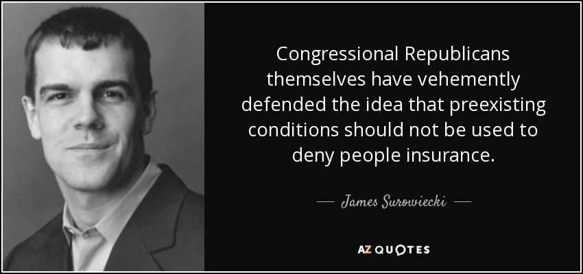 Congressional Republicans themselves have vehemently defended the idea that preexisting conditions should not be used to deny people insurance. - James Surowiecki