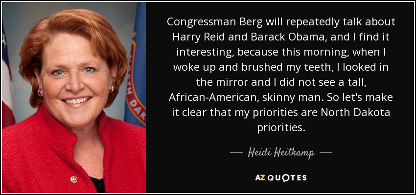 Congressman Berg will repeatedly talk about Harry Reid and Barack Obama, and I find it interesting, because this morning, when I woke up and brushed my teeth, I looked in the mirror and I did not see a tall, African-American, skinny man. So let's make it clear that my priorities are North Dakota priorities. - Heidi Heitkamp