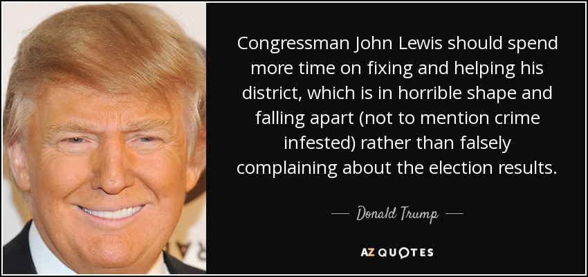 Congressman John Lewis should spend more time on fixing and helping his district, which is in horrible shape and falling apart (not to mention crime infested) rather than falsely complaining about the election results. - Donald Trump