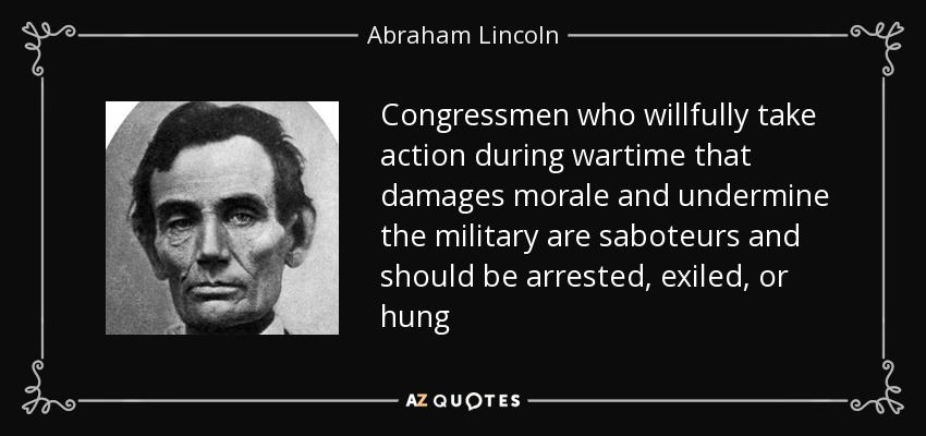 Congressmen who willfully take action during wartime that damages morale and undermine the military are saboteurs and should be arrested, exiled, or hung - Abraham Lincoln