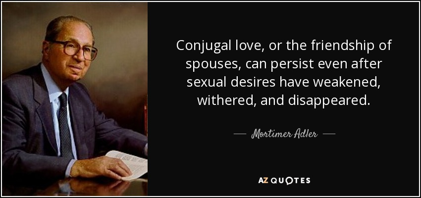 Conjugal love, or the friendship of spouses, can persist even after sexual desires have weakened, withered, and disappeared. - Mortimer Adler
