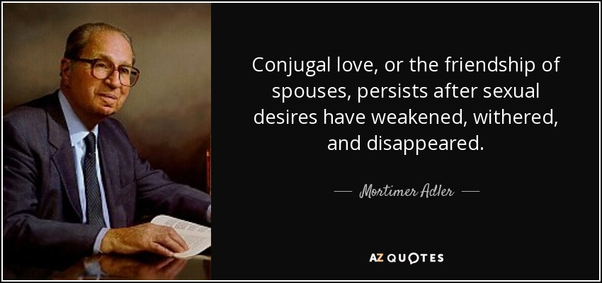 Conjugal love, or the friendship of spouses, persists after sexual desires have weakened, withered, and disappeared. - Mortimer Adler