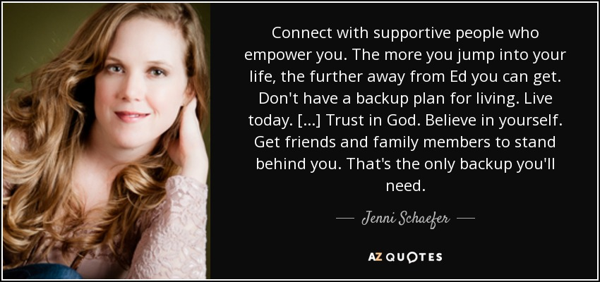 Connect with supportive people who empower you. The more you jump into your life, the further away from Ed you can get. Don't have a backup plan for living. Live today. [...] Trust in God. Believe in yourself. Get friends and family members to stand behind you. That's the only backup you'll need. - Jenni Schaefer