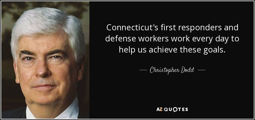Connecticut's first responders and defense workers work every day to help us achieve these goals. - Christopher Dodd