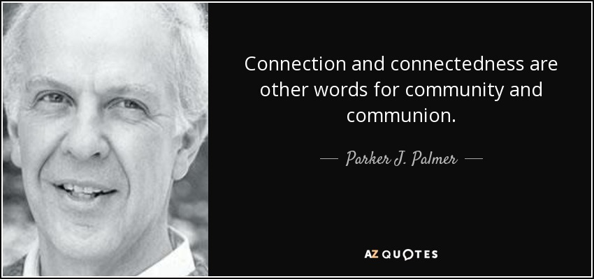 Connection and connectedness are other words for community and communion. - Parker J. Palmer