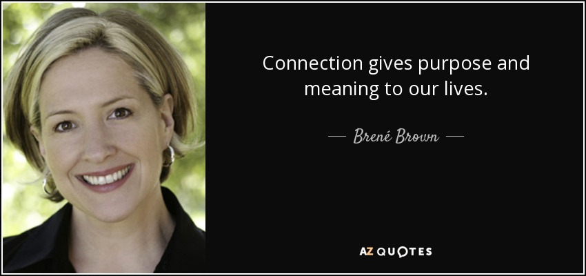 Connection gives purpose and meaning to our lives. - Brené Brown