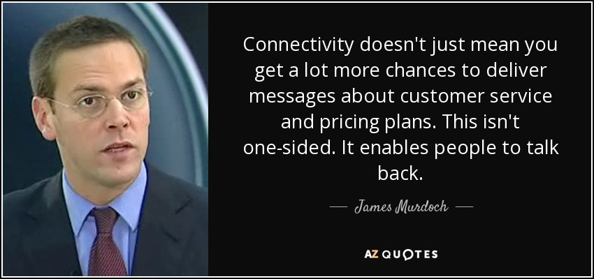 Connectivity doesn't just mean you get a lot more chances to deliver messages about customer service and pricing plans. This isn't one-sided. It enables people to talk back. - James Murdoch