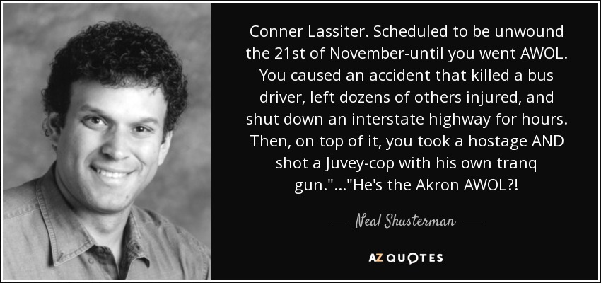 Conner Lassiter. Scheduled to be unwound the 21st of November-until you went AWOL. You caused an accident that killed a bus driver, left dozens of others injured, and shut down an interstate highway for hours. Then, on top of it, you took a hostage AND shot a Juvey-cop with his own tranq gun.