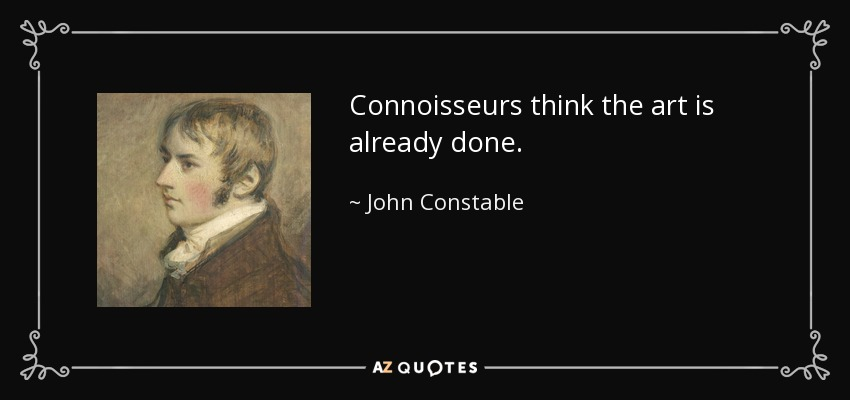 Connoisseurs think the art is already done. - John Constable