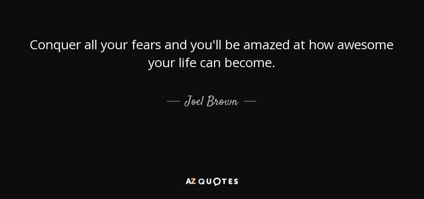 Conquer all your fears and you'll be amazed at how awesome your life can become. - Joel Brown
