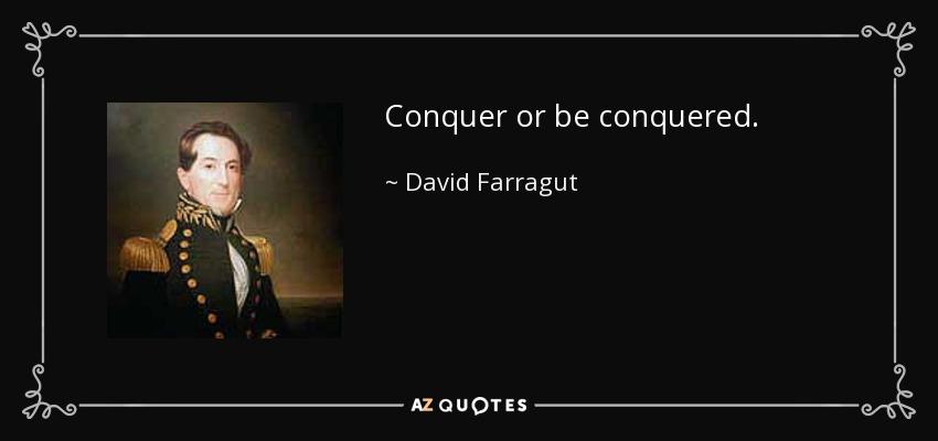 Conquer or be conquered. - David Farragut