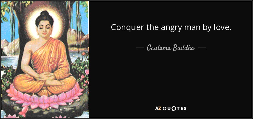Conquer the angry man by love. - Gautama Buddha
