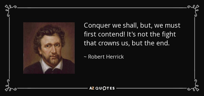 Conquer we shall, but, we must first contend! It's not the fight that crowns us, but the end. - Robert Herrick