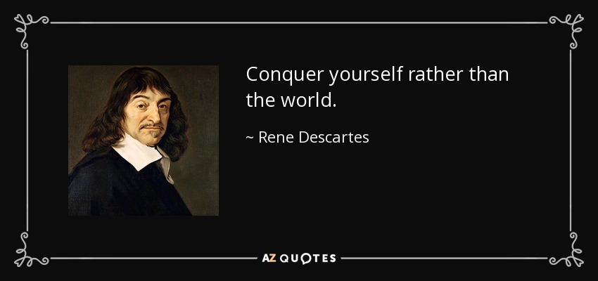 Conquer yourself rather than the world. - Rene Descartes