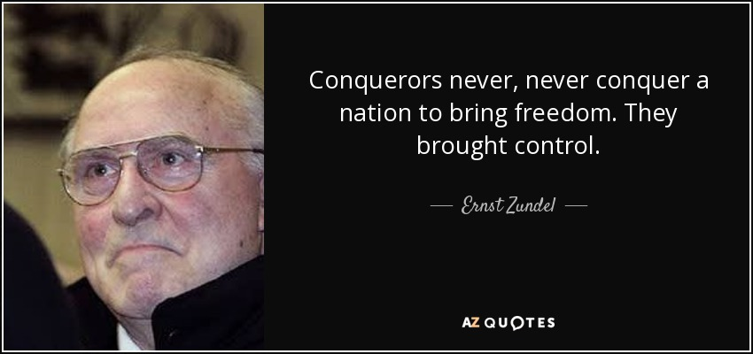 Conquerors never, never conquer a nation to bring freedom. They brought control. - Ernst Zundel