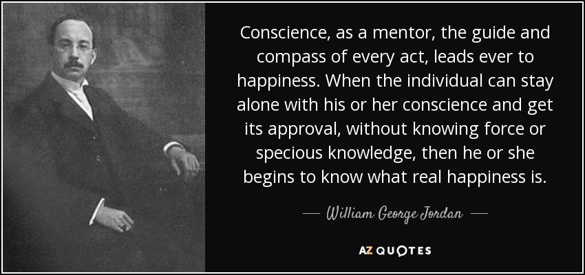 Conscience, as a mentor, the guide and compass of every act, leads ever to happiness. When the individual can stay alone with his or her conscience and get its approval, without knowing force or specious knowledge, then he or she begins to know what real happiness is. - William George Jordan