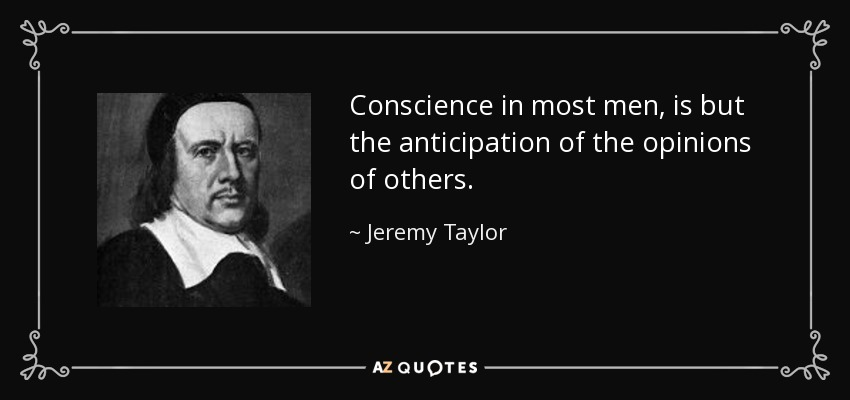 Conscience in most men, is but the anticipation of the opinions of others. - Jeremy Taylor