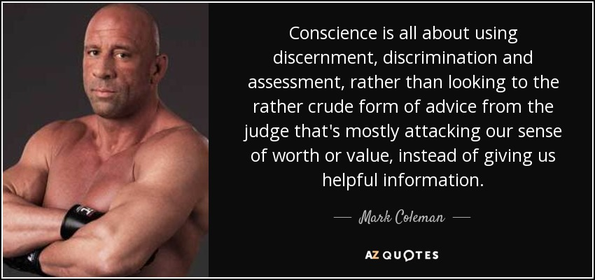 Conscience is all about using discernment, discrimination and assessment, rather than looking to the rather crude form of advice from the judge that's mostly attacking our sense of worth or value, instead of giving us helpful information. - Mark Coleman