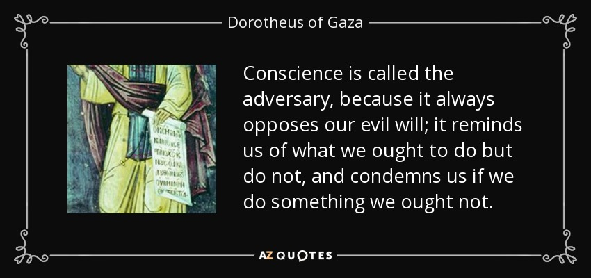 Conscience is called the adversary, because it always opposes our evil will; it reminds us of what we ought to do but do not, and condemns us if we do something we ought not. - Dorotheus of Gaza