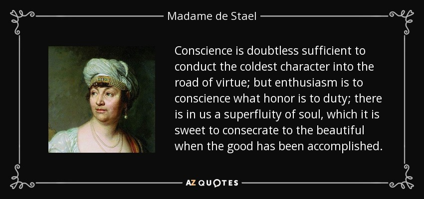 Conscience is doubtless sufficient to conduct the coldest character into the road of virtue; but enthusiasm is to conscience what honor is to duty; there is in us a superfluity of soul, which it is sweet to consecrate to the beautiful when the good has been accomplished. - Madame de Stael