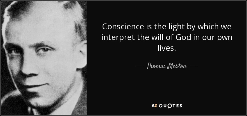 Conscience is the light by which we interpret the will of God in our own lives. - Thomas Merton