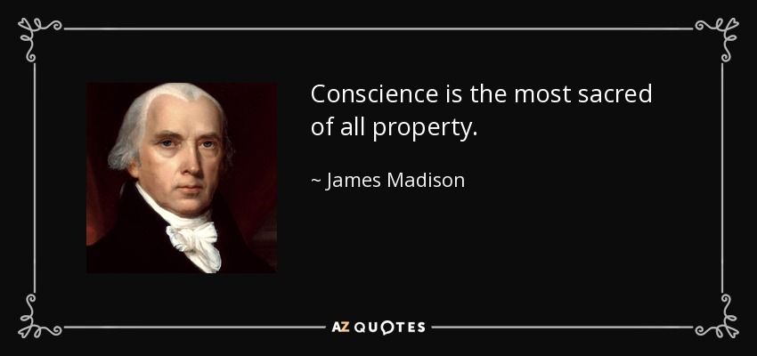 Conscience is the most sacred of all property. - James Madison