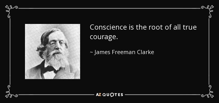 Conscience is the root of all true courage. - James Freeman Clarke