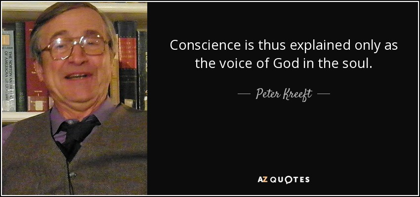 Conscience is thus explained only as the voice of God in the soul. - Peter Kreeft