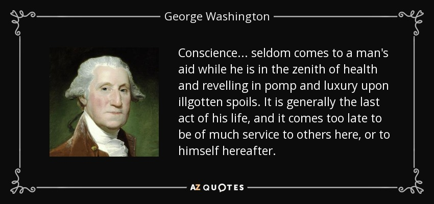 Conscience ... seldom comes to a man's aid while he is in the zenith of health and revelling in pomp and luxury upon illgotten spoils. It is generally the last act of his life, and it comes too late to be of much service to others here, or to himself hereafter. - George Washington
