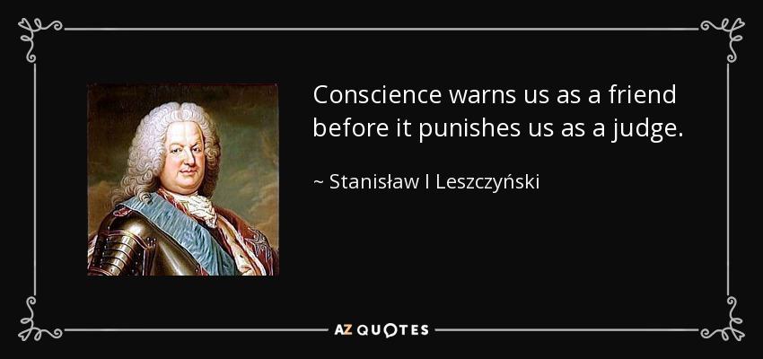 Conscience warns us as a friend before it punishes us as a judge. - Stanisław I Leszczyński