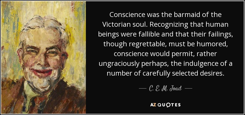 Conscience was the barmaid of the Victorian soul. Recognizing that human beings were fallible and that their failings, though regrettable, must be humored, conscience would permit, rather ungraciously perhaps, the indulgence of a number of carefully selected desires. - C. E. M. Joad