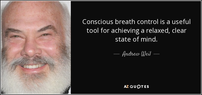Conscious breath control is a useful tool for achieving a relaxed, clear state of mind. - Andrew Weil