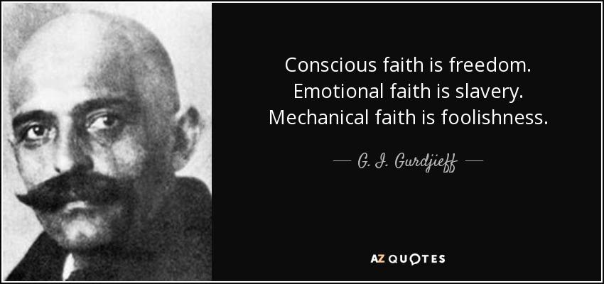 Conscious faith is freedom. Emotional faith is slavery. Mechanical faith is foolishness. - G. I. Gurdjieff