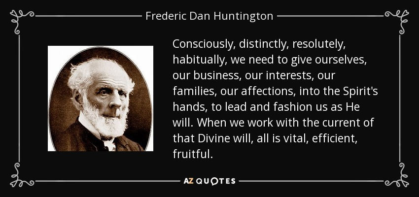 Consciously, distinctly, resolutely, habitually, we need to give ourselves, our business, our interests, our families, our affections, into the Spirit's hands, to lead and fashion us as He will. When we work with the current of that Divine will, all is vital, efficient, fruitful. - Frederic Dan Huntington