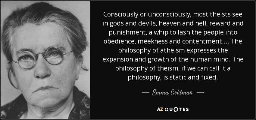 Consciously or unconsciously, most theists see in gods and devils, heaven and hell, reward and punishment, a whip to lash the people into obedience, meekness and contentment.... The philosophy of atheism expresses the expansion and growth of the human mind. The philosophy of theism, if we can call it a philosophy, is static and fixed. - Emma Goldman