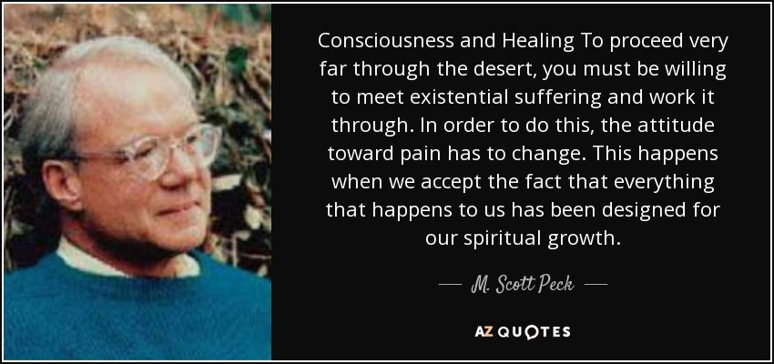 Consciousness and Healing To proceed very far through the desert, you must be willing to meet existential suffering and work it through. In order to do this, the attitude toward pain has to change. This happens when we accept the fact that everything that happens to us has been designed for our spiritual growth. - M. Scott Peck
