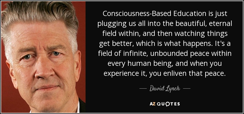 Consciousness-Based Education is just plugging us all into the beautiful, eternal field within, and then watching things get better, which is what happens. It's a field of infinite, unbounded peace within every human being, and when you experience it, you enliven that peace. - David Lynch