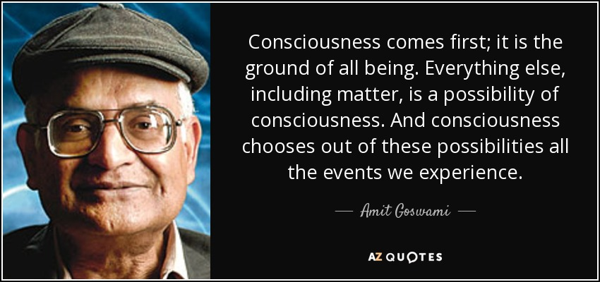 Consciousness comes first; it is the ground of all being. Everything else, including matter, is a possibility of consciousness. And consciousness chooses out of these possibilities all the events we experience. - Amit Goswami