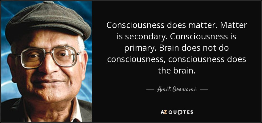 """Picture of text, """"Consciousness does matter. Matter is secondary. Consciousness is primary. Brain does not do consciousness, consciousness does the brain."""""""