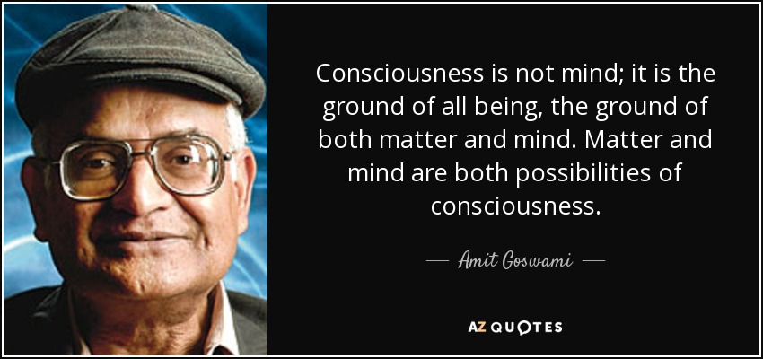 Consciousness is not mind; it is the ground of all being, the ground of both matter and mind. Matter and mind are both possibilities of consciousness. - Amit Goswami